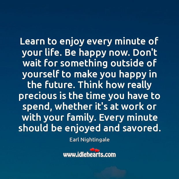 Learn to enjoy every minute of your life. Be happy now. Don't Earl Nightingale Picture Quote