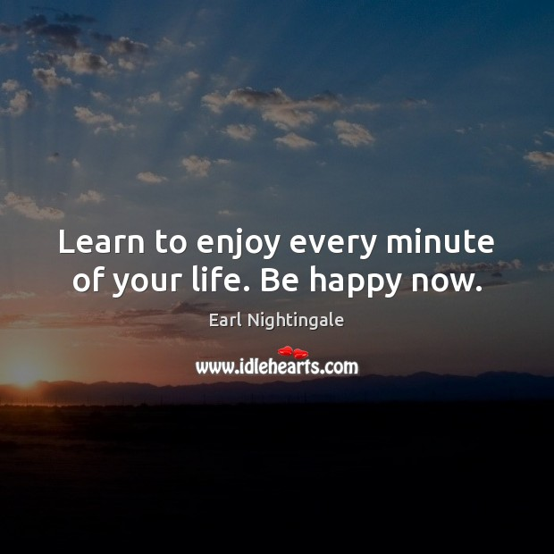 Learn to enjoy every minute of your life. Be happy now. Earl Nightingale Picture Quote