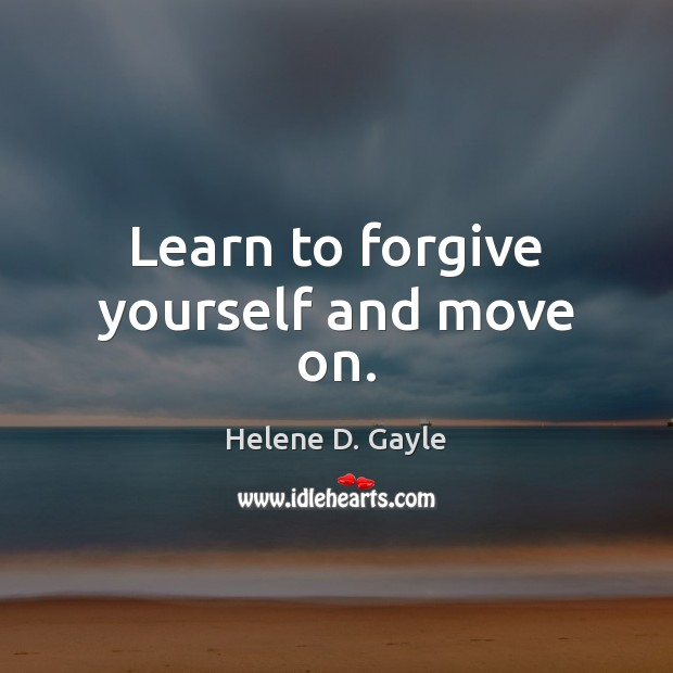 Learn to forgive yourself and move on. Forgive Yourself Quotes Image