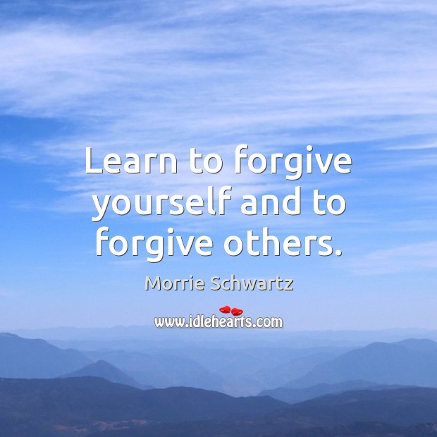 Learn to forgive yourself and to forgive others. Morrie Schwartz Picture Quote