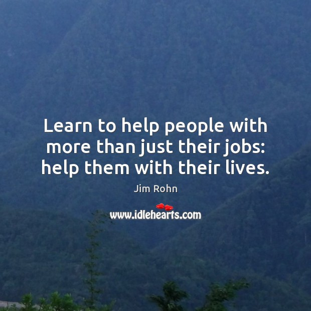 Learn to help people with more than just their jobs: help them with their lives. Image