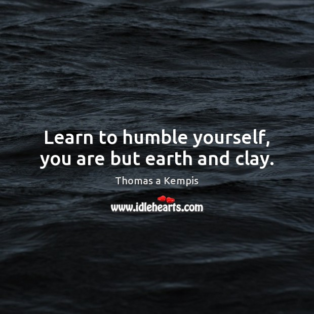 Learn to humble yourself, you are but earth and clay. Thomas a Kempis Picture Quote
