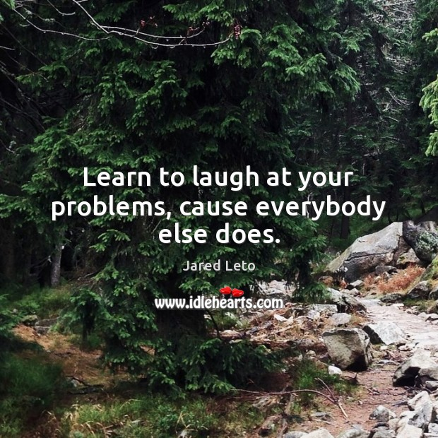 Image, Learn to laugh at your problems, cause everybody else does.