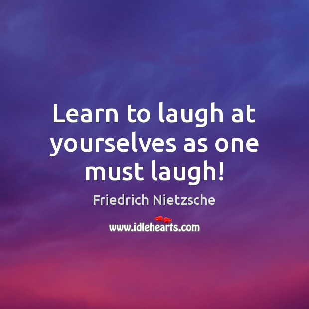 Learn to laugh at yourselves as one must laugh! Image