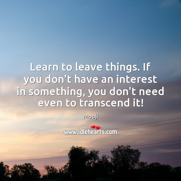 Learn to leave things. If you don't have an interest in something, Mooji Picture Quote