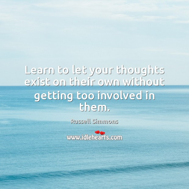 Learn to let your thoughts exist on their own without getting too involved in them. Russell Simmons Picture Quote