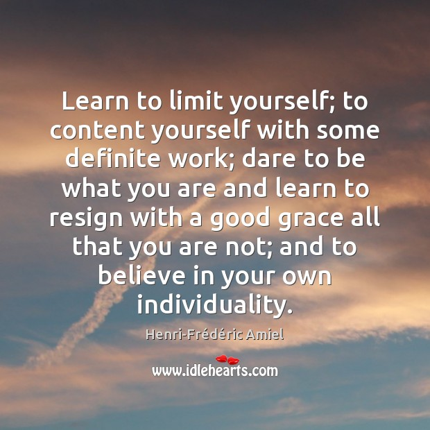 Learn to limit yourself; to content yourself with some definite work; dare Henri-Frédéric Amiel Picture Quote