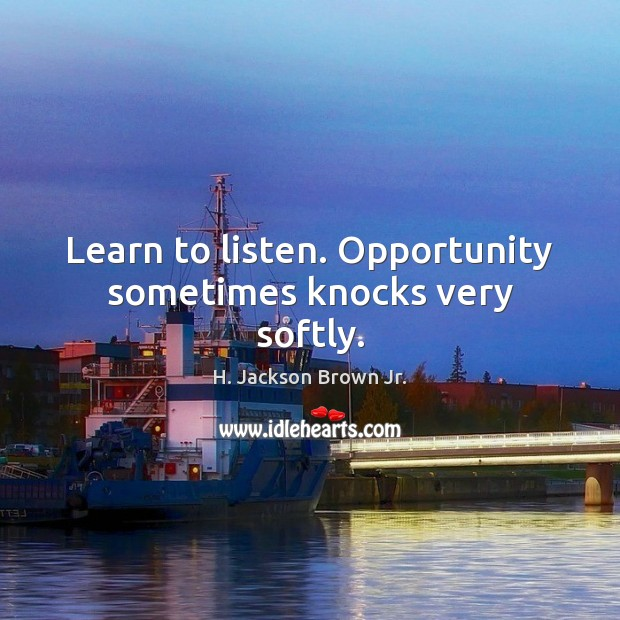 Learn to listen. Opportunity sometimes knocks very softly. H. Jackson Brown Jr. Picture Quote