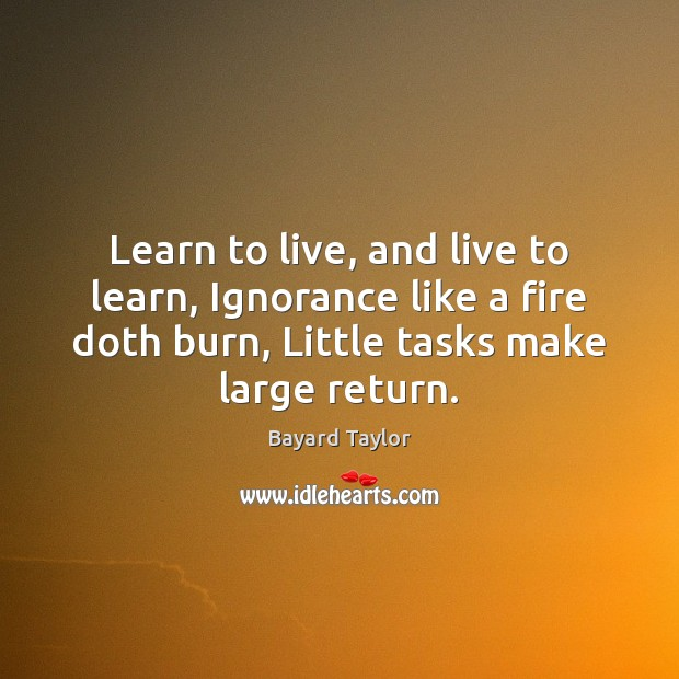 Learn to live, and live to learn, Ignorance like a fire doth Bayard Taylor Picture Quote
