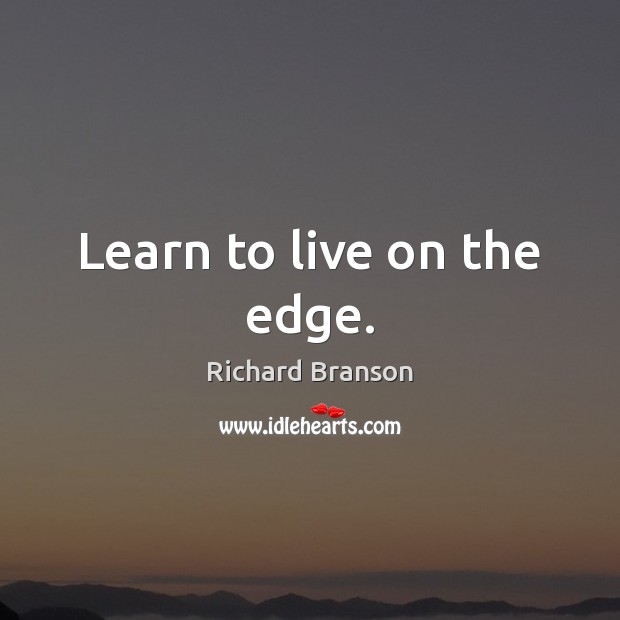 Learn to live on the edge. Richard Branson Picture Quote