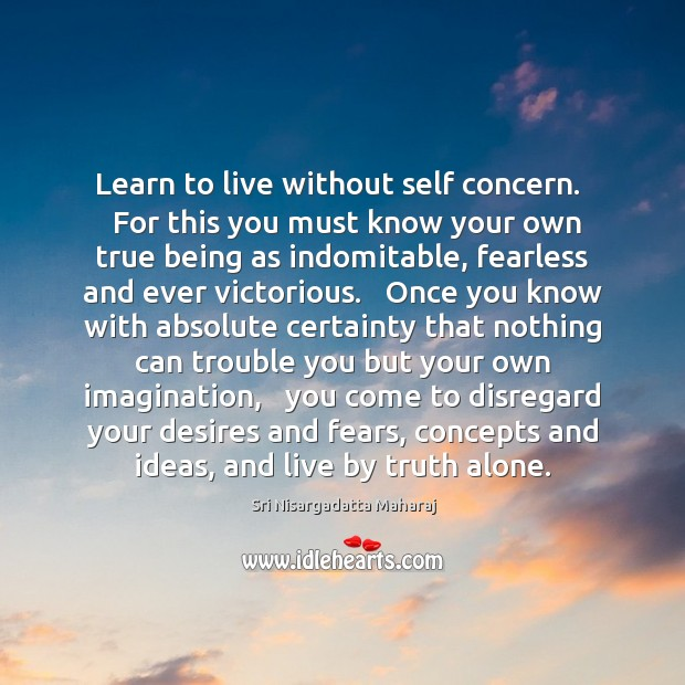 Learn to live without self concern.   For this you must know your Sri Nisargadatta Maharaj Picture Quote