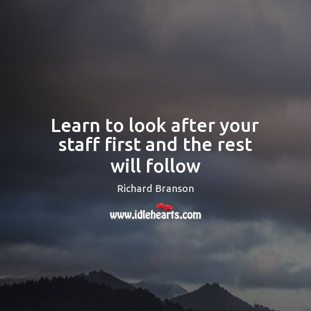 Learn to look after your staff first and the rest will follow Richard Branson Picture Quote