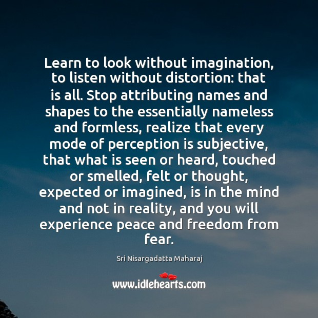 Learn to look without imagination, to listen without distortion: that is all. Perception Quotes Image