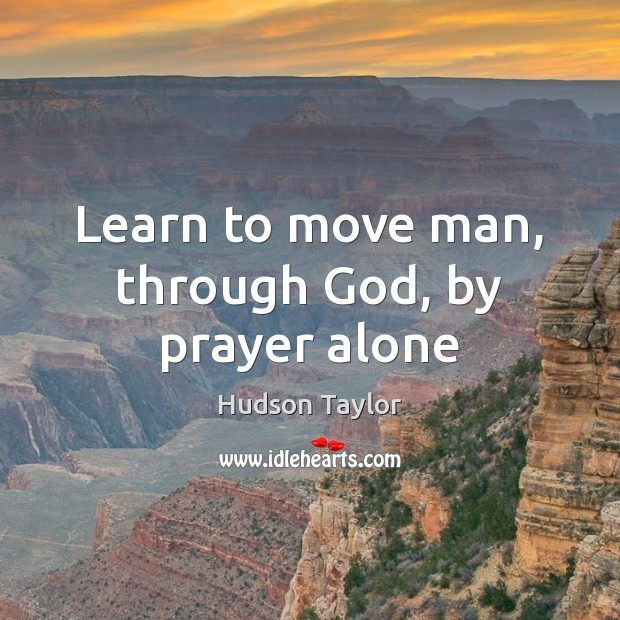 Learn to move man, through God, by prayer alone Image