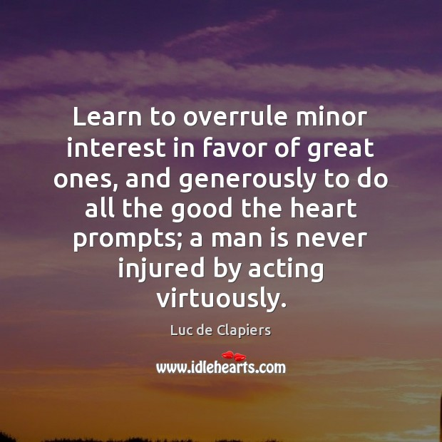 Learn to overrule minor interest in favor of great ones, and generously Luc de Clapiers Picture Quote