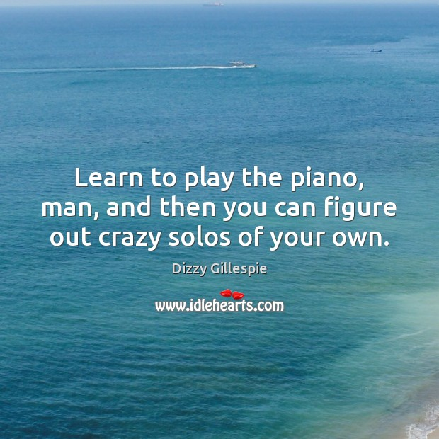 Image, Learn to play the piano, man, and then you can figure out crazy solos of your own.