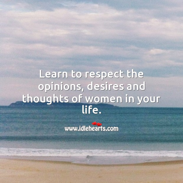 Learn to respect the opinions, desires and thoughts of women in your life. Respect Quotes Image