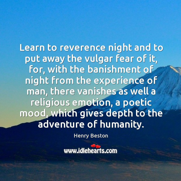 Learn to reverence night and to put away the vulgar fear of it, for, with the banishment Henry Beston Picture Quote