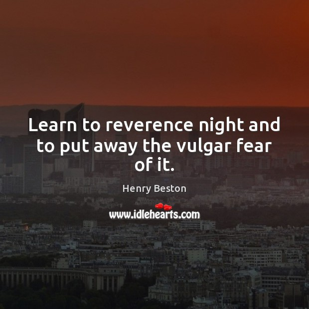 Learn to reverence night and to put away the vulgar fear of it. Henry Beston Picture Quote