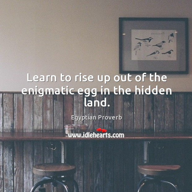 Learn to rise up out of the enigmatic egg in the hidden land. Egyptian Proverbs Image