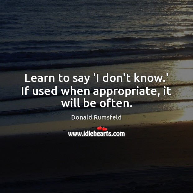 Learn to say 'I don't know.' If used when appropriate, it will be often. Donald Rumsfeld Picture Quote