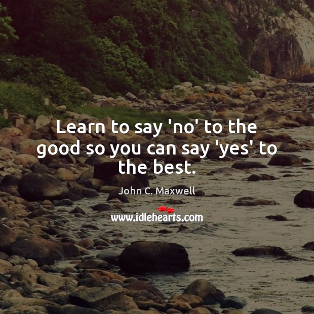 Learn to say 'no' to the good so you can say 'yes' to the best. John C. Maxwell Picture Quote