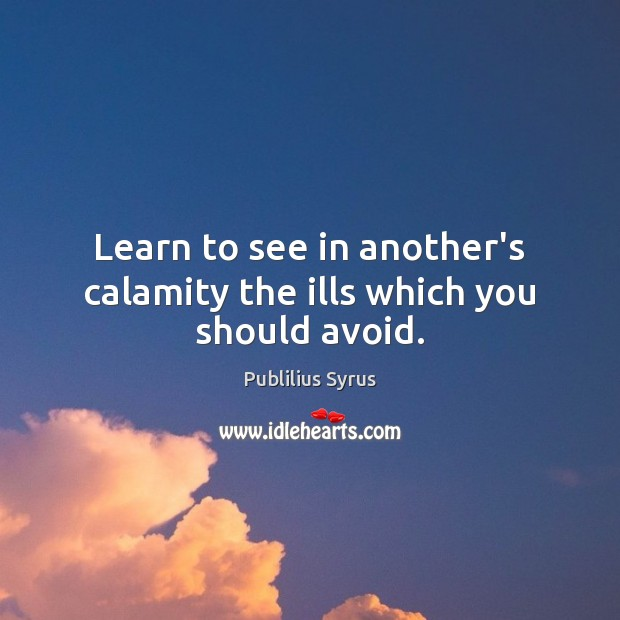 Learn to see in another's calamity the ills which you should avoid. Image