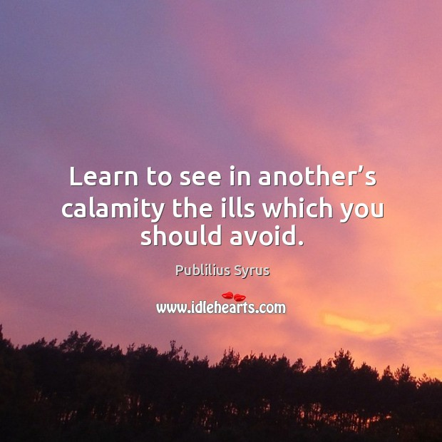 Image, Learn to see in another's calamity the ills which you should avoid.
