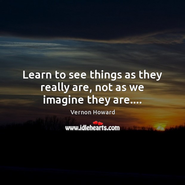 Learn to see things as they really are, not as we imagine they are…. Vernon Howard Picture Quote
