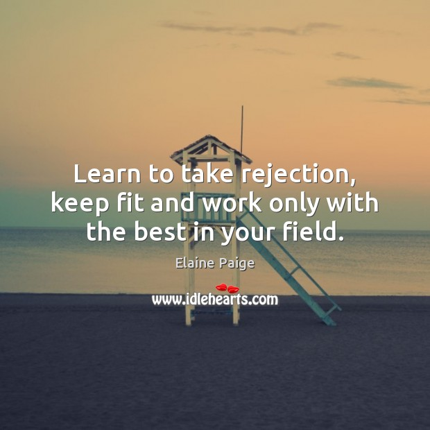 Learn to take rejection, keep fit and work only with the best in your field. Elaine Paige Picture Quote