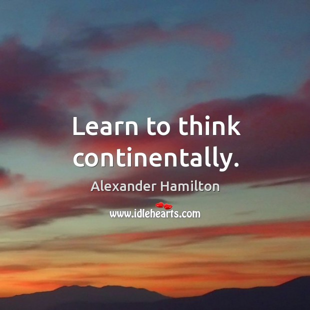 Image, Learn to think continentally.