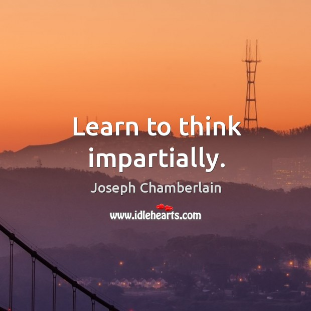 Learn to think impartially. Joseph Chamberlain Picture Quote