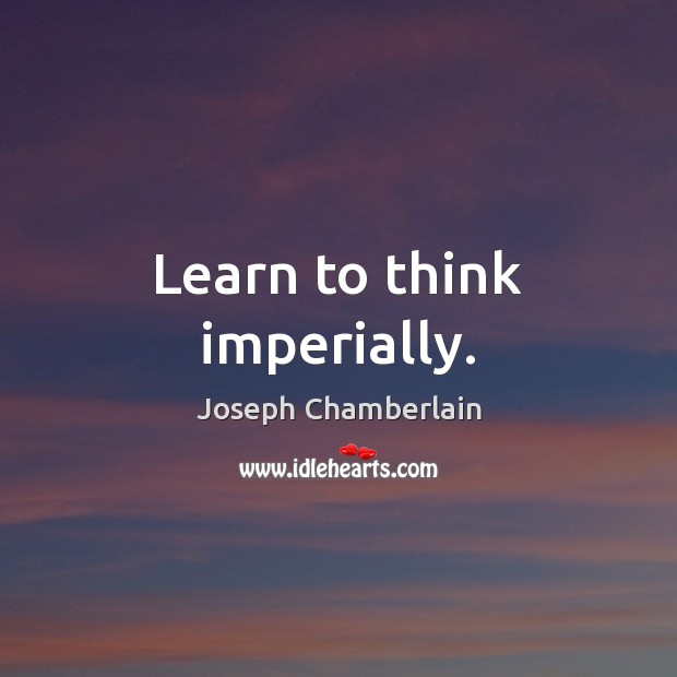 Learn to think imperially. Joseph Chamberlain Picture Quote