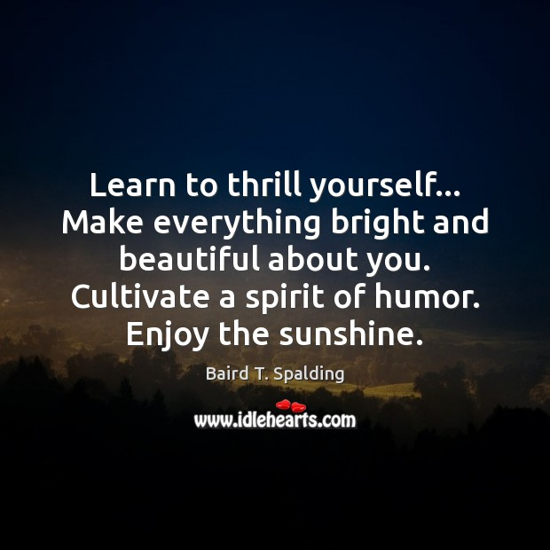 Image, Learn to thrill yourself… Make everything bright and beautiful about you. Cultivate