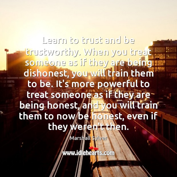 Learn to trust and be trustworthy. When you treat someone as if Marshall Sylver Picture Quote