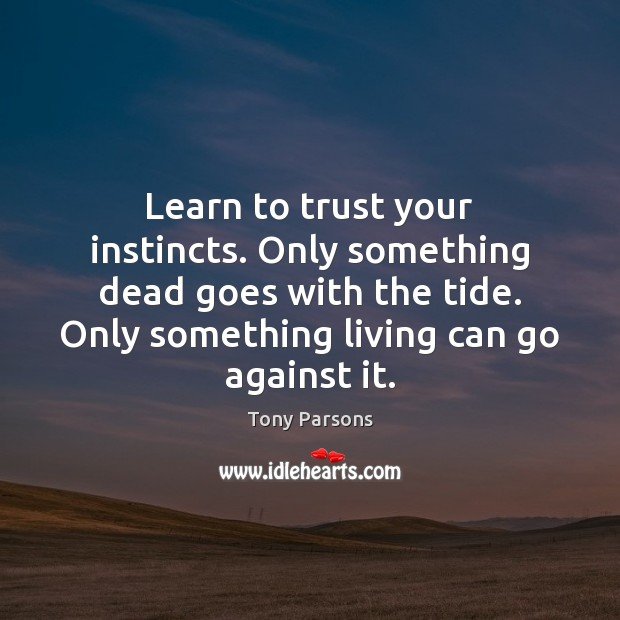 Image, Learn to trust your instincts. Only something dead goes with the tide.