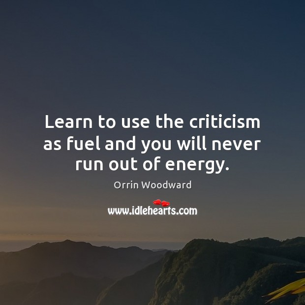 Image, Learn to use the criticism as fuel and you will never run out of energy.
