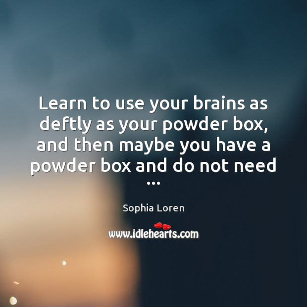 Learn to use your brains as deftly as your powder box, and Sophia Loren Picture Quote