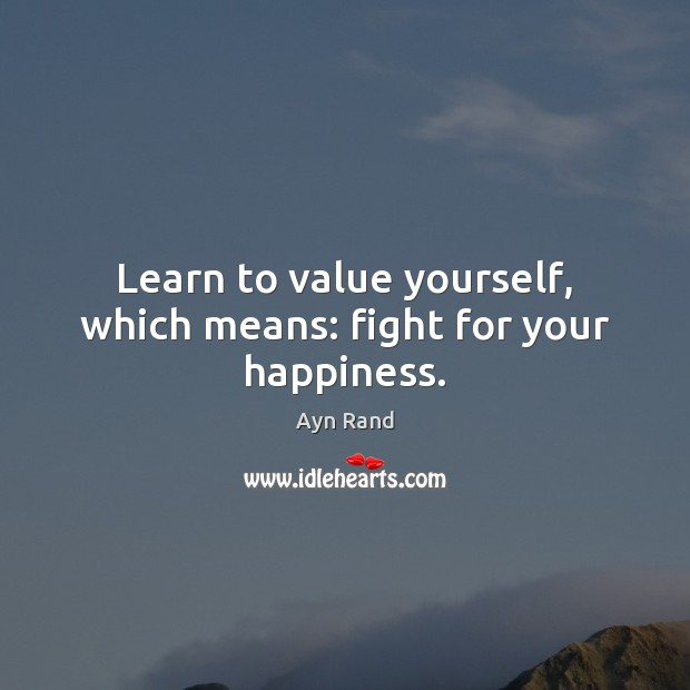 Learn to value yourself, which means: fight for your happiness. Image