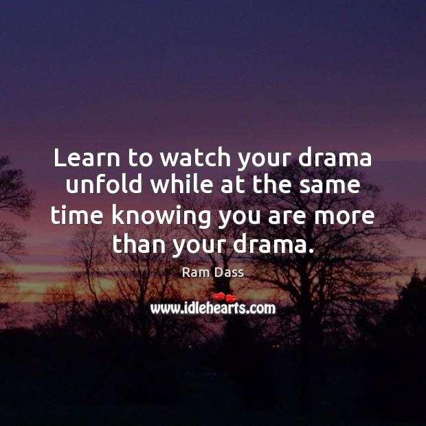 Image, Learn to watch your drama unfold while at the same time knowing