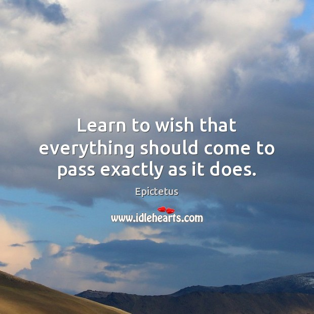 Learn to wish that everything should come to pass exactly as it does. Epictetus Picture Quote