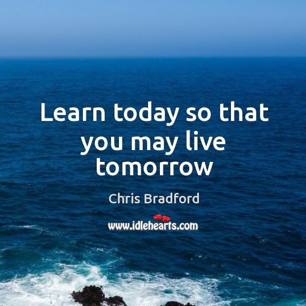 Learn today so that you may live tomorrow Chris Bradford Picture Quote