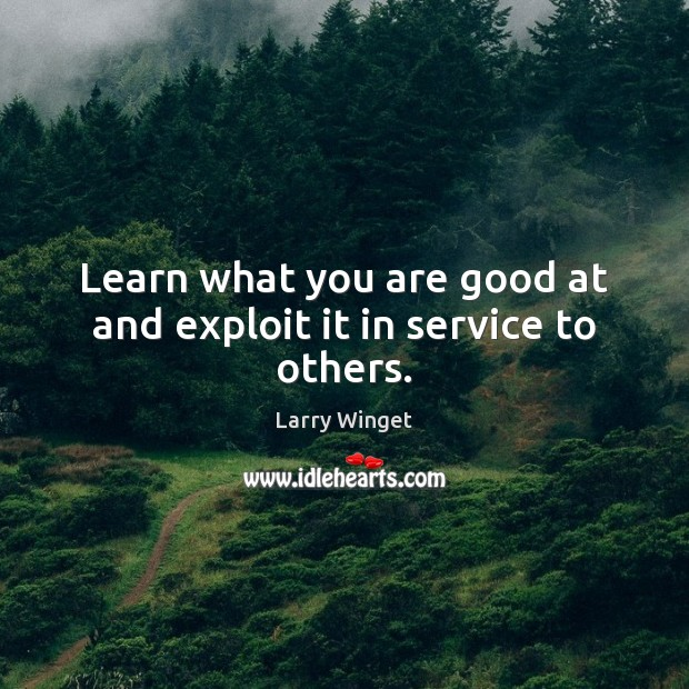 Learn what you are good at and exploit it in service to others. Image