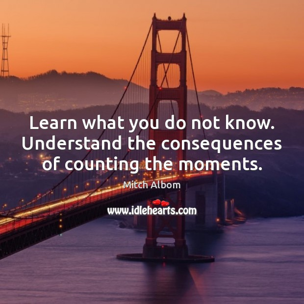 Learn what you do not know. Understand the consequences of counting the moments. Mitch Albom Picture Quote