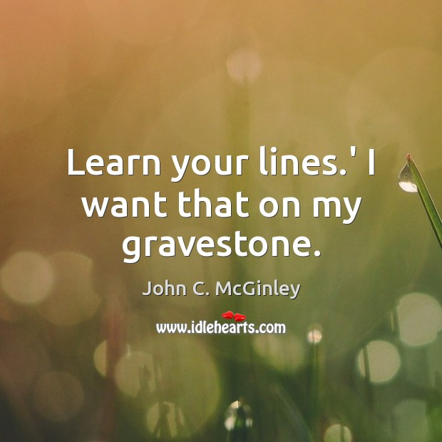 Learn your lines.' I want that on my gravestone. Image