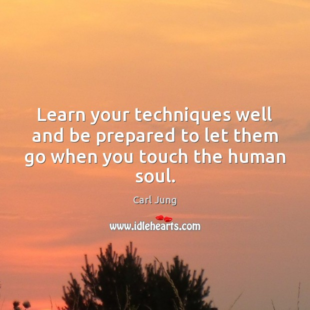 Learn your techniques well and be prepared to let them go when you touch the human soul. Image