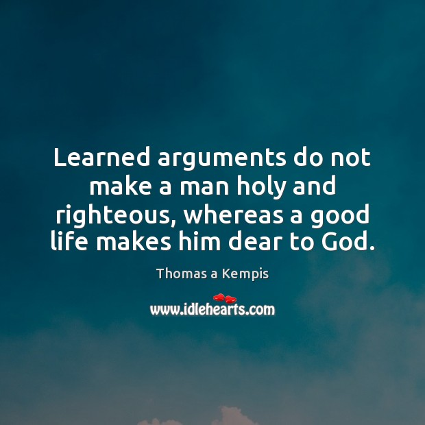 Learned arguments do not make a man holy and righteous, whereas a Thomas a Kempis Picture Quote