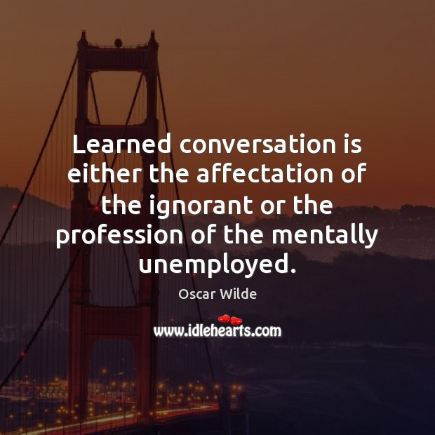 Learned conversation is either the affectation of the ignorant or the profession Image