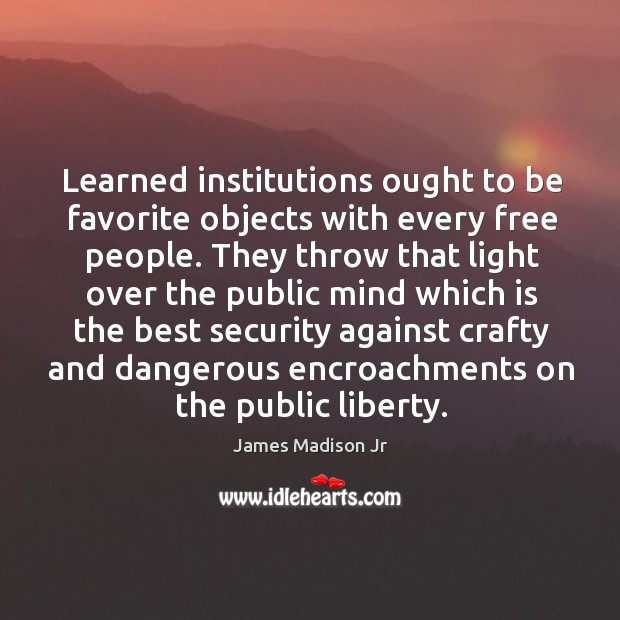 Learned institutions ought to be favorite objects with every free people. James Madison Jr Picture Quote