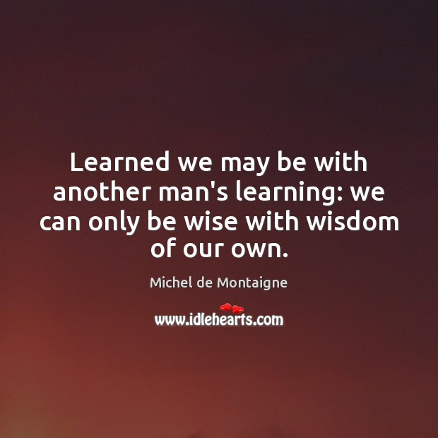Image, Learned we may be with another man's learning: we can only be wise with wisdom of our own.